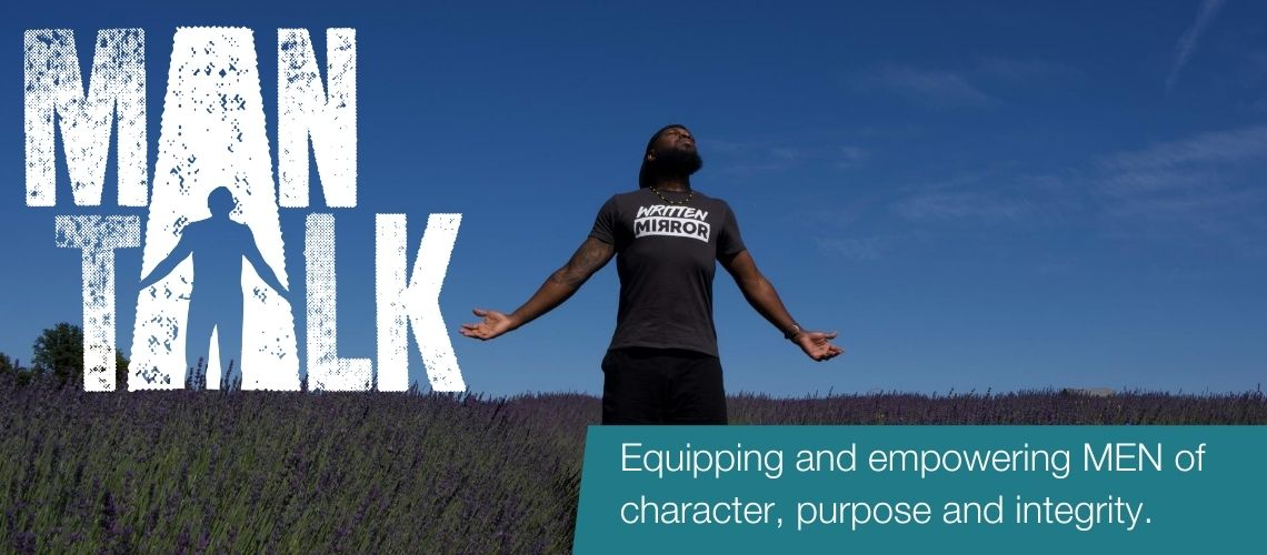 Man Talk. Equipping and empowering MEN of  character, purpose and integrity.